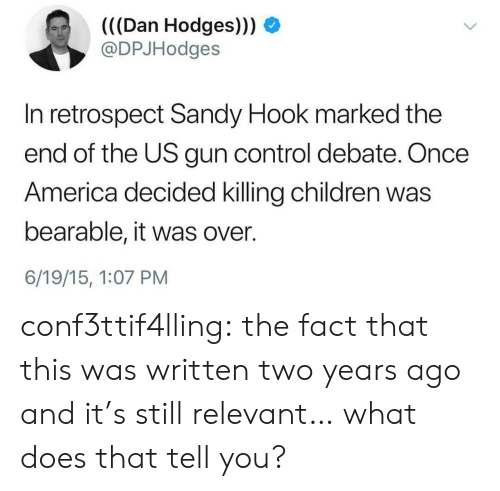 sandy hook: (((Dan Hodges))) O  @DPJHodges  In retrospect Sandy Hook marked the  end of the US gun control debate. Once  America decided killing children was  bearable, it was over.  6/19/15, 1:07 PM conf3ttif4lling: the fact that this was written two years ago and it's still relevant… what does that tell you?