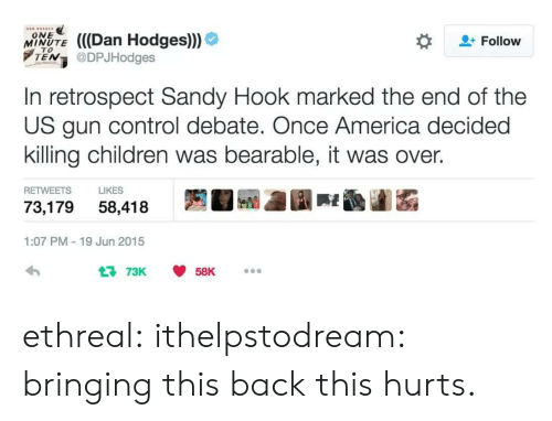 sandy hook: % (((Dan Hodges)))  ONE  Follow  MINUTE  TEN @DPJHodges  In retrospect Sandy Hook marked the end of the  US gun control debate. Once America decided  killing children was bearable, it was over.  RETWEETS LIKES  73,179 58,418  1:07 PM-19 Jun 2015  73K 58K ethreal: ithelpstodream: bringing this back this hurts.