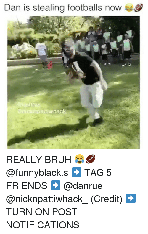 Bruh, Friends, and Dank Memes: Dan is stealing footballs now  an cuipaut whack REALLY BRUH 😂🏈 @funnyblack.s ➡️ TAG 5 FRIENDS ➡️ @danrue @nicknpattiwhack_ (Credit) ➡️ TURN ON POST NOTIFICATIONS