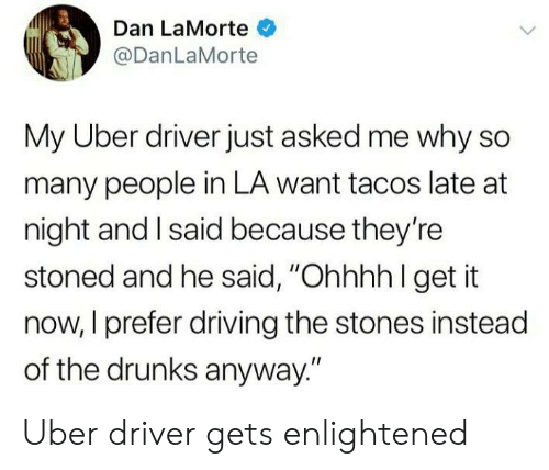 "enlightened: Dan LaMorte  @DanLaMorte  My Uber driver just asked me why so  many people in LA want tacos late at  night and I said because they're  stoned and he said, ""Ohhhh l get it  now, I prefer driving the stones instead  of the drunks anyway."" Uber driver gets enlightened"