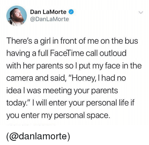 """Personal Space: Dan LaMorte  @DanLaMorte  There's a girl in front of me on the bus  having a full FaceTime call outloud  with her parents so l put my face in the  camera and said, """"Honey, I had no  idea l was meeting your parents  today."""" I will enter your personal life if  you enter my personal space. (@danlamorte)"""