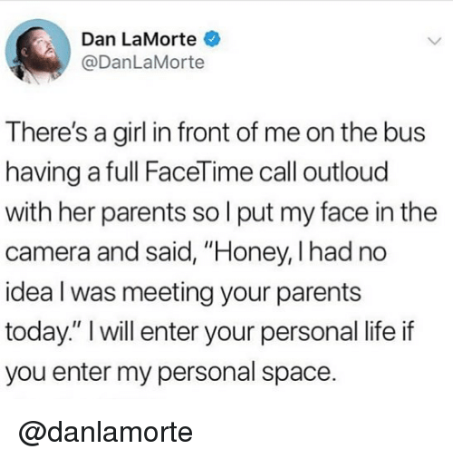 """Personal Space: Dan LaMorte  @DanLaMorte  There's a girl in front of me on the bus  having a full FaceTime call outloud  with her parents so l put my face in the  camera and said, """"Honey, I had no  idea l was meeting your parents  today."""" I will enter your personal life if  you enter my personal space. @danlamorte"""