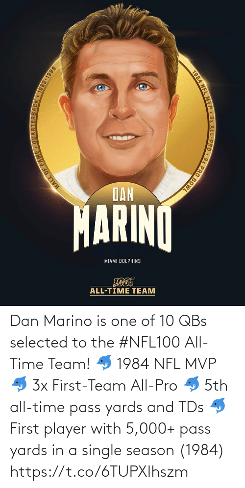tds: DAN  MARINO  MIAMI DOLPHINS  ALL-TIME TEAM  HALL OF  JACK 1983-1999  1984 NFL MVP 3x ALL-PRO 9x PRO BOWL Dan Marino is one of 10 QBs selected to the #NFL100 All-Time Team!  🐬 1984 NFL MVP 🐬 3x First-Team All-Pro 🐬 5th all-time pass yards and TDs 🐬 First player with 5,000+ pass yards in a single season (1984) https://t.co/6TUPXIhszm