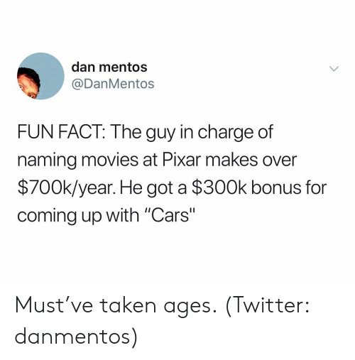 """Mentos: dan mentos  @DanMentos  FUN FACT: The guy in charge of  naming movies at Pixar makes over  $700k/year. He got a $300k bonus for  coming up with """"Cars"""" Must've taken ages. (Twitter: danmentos)"""