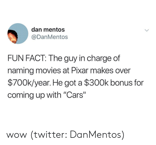 """Mentos: dan mentos  @DanMentos  FUN FACT: The guy in charge of  naming movies at Pixar makes over  $700k/year. He got a $300k bonus for  coming up with """"Cars"""" wow (twitter: DanMentos)"""