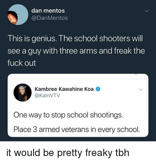 Mentos, Reddit, and School: dan mentos  @DanMentos  This is genius. The school shooters will  see a guy with three arms and freak the  fuck out  Kambree Kawahine Koa  @KamVTV  One way to stop school shootings.  Place 3 armed veterans in every school
