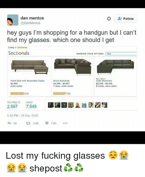 Memes, Mentos, and 🤖: dan mentos  Follow  Dan Mentos  hey guys I'm shopping for a handgun but l can't  find my glasses. which one should l get  Living Sectionals  Sectionals  NARROW YOUR OPTIONS  New  André Scta with Reversible Chaise  Bryce Sectionals  Cade Sectionals  3,398 4,497  $2,948 $4,946  8 styles, more colors  more colors  7 sizes, more colors  REnWEETS LIKES  2,597  7,549  5:43 PM 29 Dec 2016 Lost my fucking glasses 😣😭😭😭 shepost♻♻