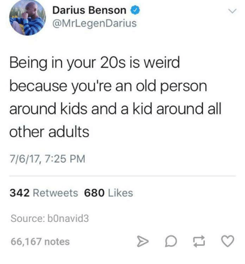Weird, Kids, and Humans of Tumblr: Dan  @MrLegenDarius  Being in your 20s is weird  because you're an old person  around kids and a kid around all  other adults  7/6/17, 7:25 PM  342 Retweets 680 Likes  Source: bOnavid3  66,167 notes