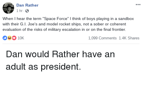 """rocket ships: Dan Rather  1 hr  When I hear the term """"Space Force"""" I think of boys playing in a sandbox  with their G.I. Joe's and model rocket ships, not a sober or coherent  evaluation of the risks of military escalation in or on the final frontier.  03 10K  1,099 Comments 1.4K Shares"""