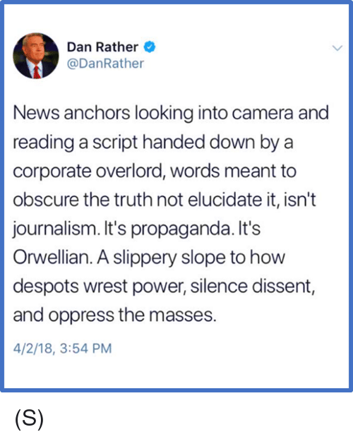 Dissent: Dan Rather  @DanRathe  News anchors looking into camera and  reading a script handed down by a  corporate overlord, words meant to  obscure the truth not elucidate it, isn't  journalism. It's propaganda. It's  Orwellian. A slippery slope to how  despots wrest power, silence dissent,  and oppress the masses.  4/2/18, 3:54 PM (S)