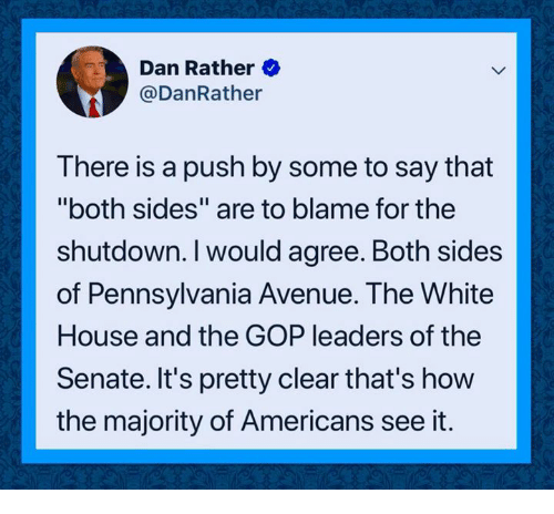 """gop: Dan Rather  @DanRather  There is a push by some to say that  """"both sides"""" are to blame for the  shutdown. I would agree. Both sides  of Pennsylvania Avenue. The White  House and the GOP leaders of the  Senate. It's pretty clear that's how  the majority of Americans see it."""