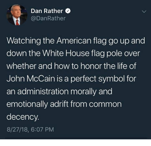 Life, Memes, and White House: Dan Rather  @DanRather  Watching the American flag go up and  down the White House flag pole over  whether and how to honor the life of  John McCain is a perfect symbol for  an administration morally and  emotionally adrift from common  decency.  8/27/18, 6:07 PM