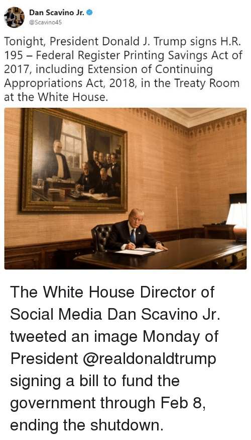 Memes, Social Media, and White House: Dan Scavino Jr. *  @Scavino45  Tonight, President Donald J. Trump signs H.R.  195 - Federal Register Printing Savings Act of  2017, including Extension of Continuing  Appropriations Act, 2018, in the Treaty Room  at the White House. The White House Director of Social Media Dan Scavino Jr. tweeted an image Monday of President @realdonaldtrump signing a bill to fund the government through Feb 8, ending the shutdown.