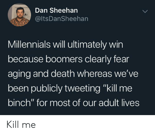 "aging: Dan Sheehan  @ItsDanSheehan  Millennials will ultimately win  because boomers clearly fear  aging and death whereas we've  been publicly tweeting ""kill me  binch"" for most of our adult lives Kill me"
