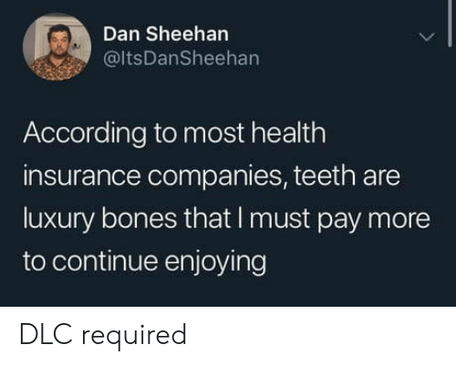 Health Insurance: Dan Sheehan  @ltsDanSheehan  According to most health  insurance companies, teeth are  luxury bones that I must pay more  to continue enjoying DLC required