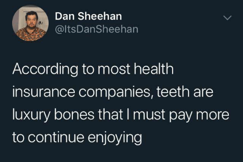 Health Insurance: Dan Sheeharn  @ItsDanSheehan  According to most health  insurance companies, teeth are  luxury bones that I must pay more  to continue enjoying