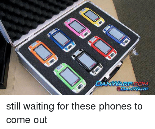 Phone: DAN WARRELM  DAN WARP still waiting for these phones to come out