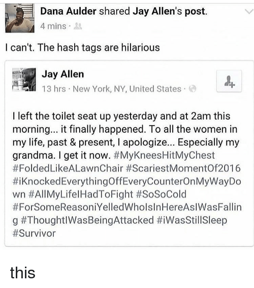 Grandma, Jay, and Life: Dana Aulder shared Jay Allen's post.  4 mins 3  l can't. The hash tags are hilarious  Jay Allen  13 hrs New York, NY, United States  I left the toilet seat up yesterday and at 2am this  morning.. it finally happened. To all the women in  my life, past & present, I apologize... Especially my  grandma. I get it now. #MyKneesHitMyChest  #FoldedLikeALawnChair #ScariestMomentOf2016  #i Knocked EverythingOffEveryCounterOnMyWayDo  wn #AllMyLifelHadToFight #SoSoCold  #ForSomeReasoniYelledWholslnHereAslWasFallin  g this