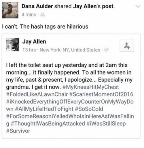 Dank, Grandma, and Jay: Dana Aulder shared Jay Allen's post.  4 mins  I can't. The hash tags are hilarious  Jay Allen  13 hrs New York, NY, United States  I left the toilet seat up yesterday and at 2am this  morning... it finally happened. To all the women in  my life, past & present, I apologize... Especially my  grandma. I get it now. #MyKneesHitMyChest  #FoldedLikeALawnChair #ScariestMomentOf2016  #1 Knocked Everything OffEveryCounterOn MyWayDo  wn #AllMyLifelHadToFight #SoSoCold  #ForSomeReasoniYelledWholsInHereAslWasFallin  g
