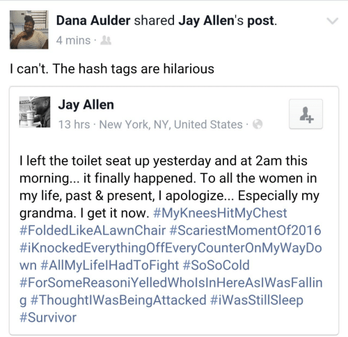 present: Dana Aulder shared Jay Allen's post  4 mins  I can't. The hash tags are hilarious  Jay Allen  13 hrs New York, NY, United States  DOUG  I left the toilet seat up yesterday and at 2am this  morning... t finally happened. lo all the women in  my life, past & present, l apologize... Especially my  grandma. I get it now. #MyKneesHitMyChest  #Folded LikeALawnChair #ScariestMomentOf2016  #iknockedEverythingOffEveryCounterOnMyWayDo  wn #All MyLife!HadToFight #SoSoCold  #ForSomeReasoniYelledWholsInHereAslWasFallin  g