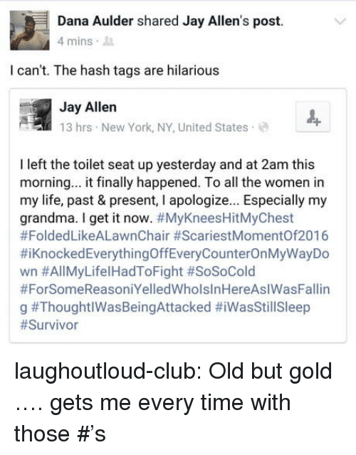 old-but-gold: Dana Aulder shared Jay Allen's post.  mins .  I can't. The hash tags are hilarious  Jay Allen  13 hrs New York, NY, United States  I left the toilet seat up yesterday and at 2am this  morning... it finally happened. To all the women in  my life, past & present, I apologize... Especially my  grandma. I get it now. #MyKneesHitMyChest  #FoldedLikeALawnChair #ScariestMomentOf2016  #KnockedEverythingOffEveryCounterOnMyWayDo  wn #AllMyLifel HadToFight #SoSoCold  #ForSomeReasoniYelledWholslnHereAslWasFallin  g laughoutloud-club:  Old but gold …. gets me every time with those #'s
