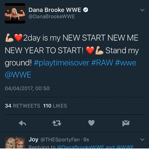 raw wwe: Dana Brooke WWE  @Dana Brooke WWE  2day is my NEWSTART NEW ME  NEW YEAR TO START! rbStand my  ground!  #playtimeisover #RAW WWe  @WWE  04/04/2017, 00:50  34  RETWEETS 110  LIKES  Joy  @THESporty Fan 9s  Replying to a DanaRrookeWWF and WWF