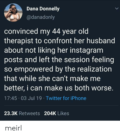 realization: Dana Donnelly  LL  @danadonly  convinced my 44 year old  therapist to confront her husband  about not liking her instagram  posts and left the session feeling  so empowered by the realization  that while she can't make me  better, i can make us both worse.  17:45 03 Jul 19 Twitter for iPhone  23.3K Retweets 204K Likes meirl
