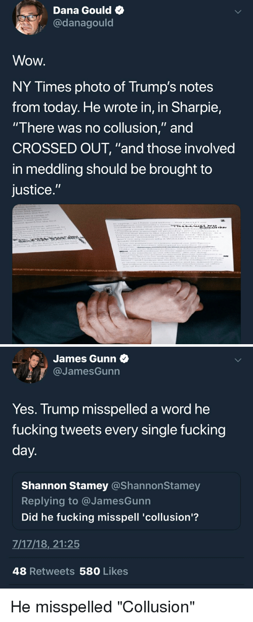"facepalm: Dana Gould  @danagould  Wow  NY Times photo of Trump's notes  from today. He wrote in, in Sharpie,  There was no coliusion, and  CROSSED OUT, ""and those involved  in meddling should be brought to  justice   James Gunn  @JamesGunn  Yes. Trump misspelled a word he  fucking tweets every single fucking  Shannon Stamey @ShannonSta  Replying to @JamesGunn  Did he fucking misspell 'collusion'?  mey  7/17/18,21:25  48 Retweets 580 Likes He misspelled ""Collusion"""