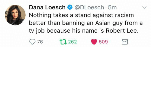 Asian Guy: Dana Loesch@DLoesch 5m  Nothing takes a stand against racism  better than banning an Asian guy from a  tv job because his name is Robert Lee.  976  262  509