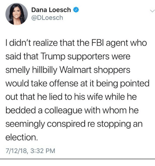 smelly: Dana Loesch  @DLoesch  I didn't realize that the FBl agent who  said that Trump supporters were  smelly hillbilly Walmart shoppers  would take offense at it being pointed  out that he lied to his wife while he  bedded a colleague with whom he  seemingly conspired re stopping an  election.  7/12/18, 3:32 PM