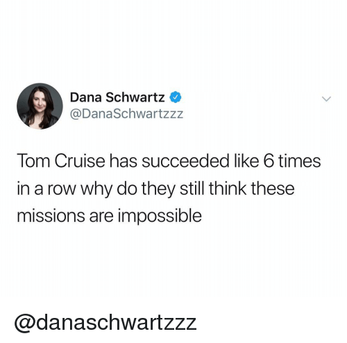 Tom Cruise: Dana Schwartz  @DanaSchwartzz:z  Tom Cruise has succeeded like 6 times  in a row why do they still think these  missions are impossible @danaschwartzzz