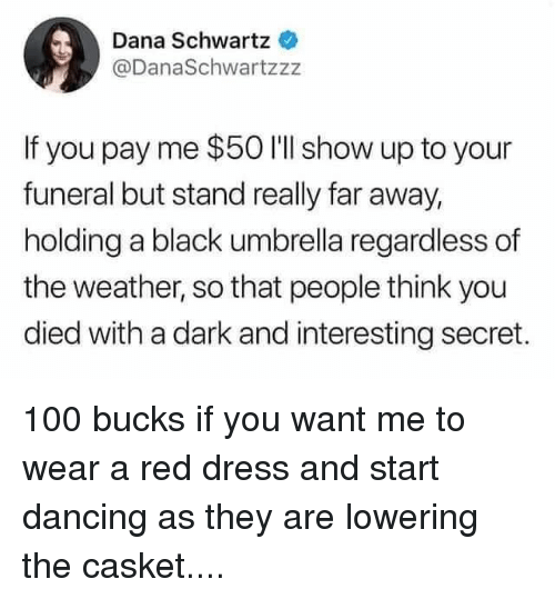 Casket: Dana Schwartz  @DanaSchwartzzz  If you pay me $50 I'll show up to your  funeral but stand really far away,  holding a black umbrella regardless of  the weather, so that people think you  died with a dark and interesting secret. 100 bucks if you want me to wear a red dress and start dancing as they are lowering the casket....