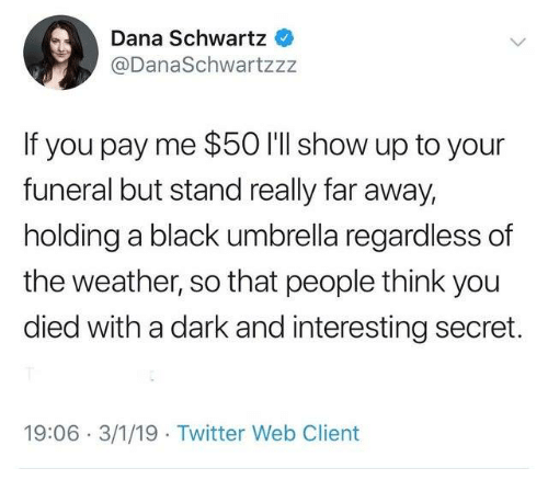 You Died: Dana Schwartz  @DanaSchwartzzz  If you pay me $50 I'll show up to your  funeral but stand really far away,  holding a black umbrella regardless of  the weather, so that people think you  died with a dark and interesting secret.  19:06 3/1/19 Twitter Web Client
