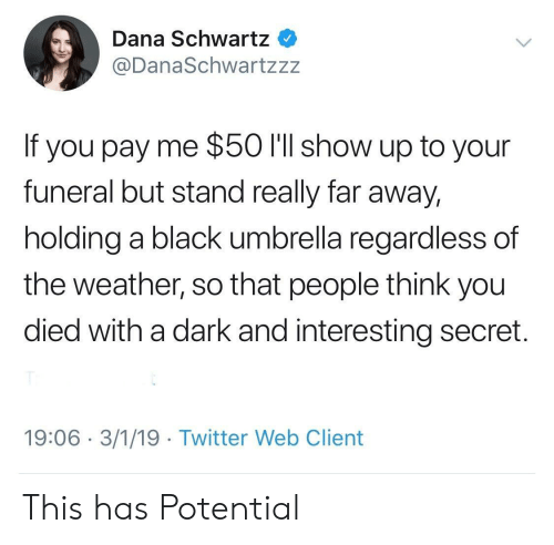 The Weather: Dana Schwartz  @DanaSchwartzzz  If you pay me $50 I'll show up to your  funeral but stand really far away,  holding a black umbrella regardless of  the weather, so that people think you  died with a dark and interesting secret.  19:06 3/1/19 Twitter Web Client This has Potential