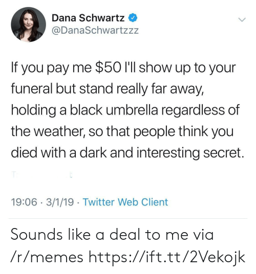 The Weather: Dana Schwartz  @DanaSchwartzzz  If you pay me $50 l'll show up to your  funeral but stand really far away,  holding a black umbrella regardless of  the weather, so that people think you  died with a dark and interesting secret.  19:06 3/1/19 Twitter Web Client Sounds like a deal to me via /r/memes https://ift.tt/2Vekojk
