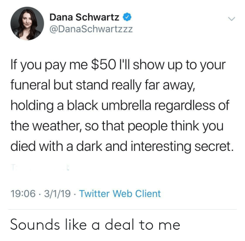 The Weather: Dana Schwartz  @DanaSchwartzzz  If you pay me $50 l'll show up to your  funeral but stand really far away,  holding a black umbrella regardless of  the weather, so that people think you  died with a dark and interesting secret.  19:06 3/1/19 Twitter Web Client Sounds like a deal to me