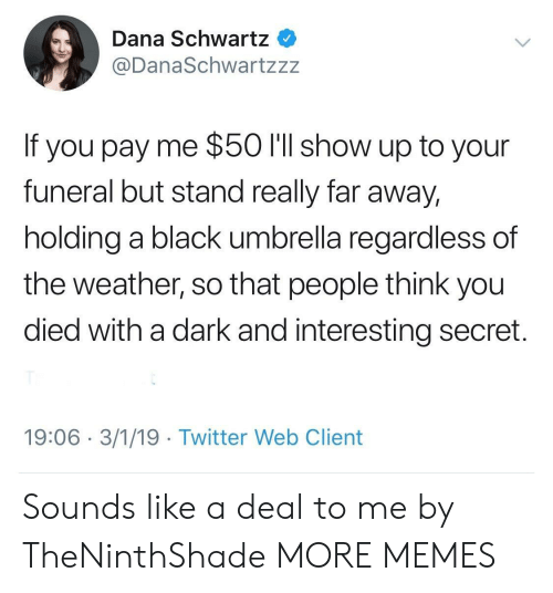 Far Away: Dana Schwartz  @DanaSchwartzzz  If you pay me $50 l'll show up to your  funeral but stand really far away,  holding a black umbrella regardless of  the weather, so that people think you  died with a dark and interesting secret.  19:06 3/1/19 Twitter Web Client Sounds like a deal to me by TheNinthShade MORE MEMES
