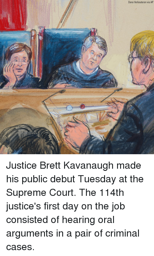 Memes, Supreme, and Supreme Court: Dana Verkouteren via AP Justice Brett Kavanaugh made his public debut Tuesday at the Supreme Court. The 114th justice's first day on the job consisted of hearing oral arguments in a pair of criminal cases.