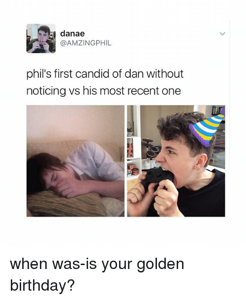 Candide: danae  @AMZINGPHIL  phil's first candid of danwithout  noticing vs his most recent one when was-is your golden birthday?