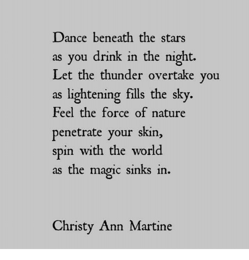 lightening: Dance beneath the stars  as you drink in the night.  Let the thunder overtake you  as lightening fills the sky.  Feel the force of nature  penetrate your skin,  spin with the world  as the magic sinks in  Christy Ann Martine