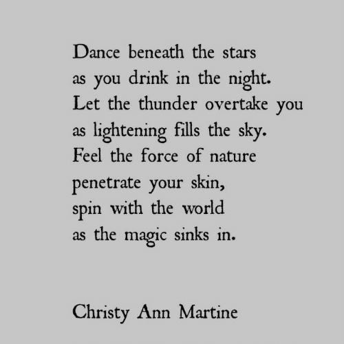 ann: Dance beneath the stars  as you drink in the night.  Let the thunder overtake you  as lightening fills the sky.  Feel the force of nature  penetrate your skin,  spin with the world  as the magic sinks in  Christy Ann Martine