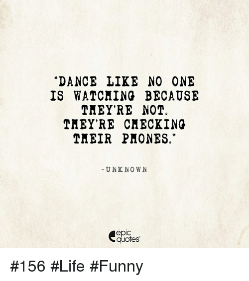 Life Funny: DANCE LIKE NO ONE  IS WATCHING BECAUSE  THEY'RE NOT  THEY'RE CHECKING  THEIR PHONES.  UNKNOWN  epic  quotes #156 #Life #Funny