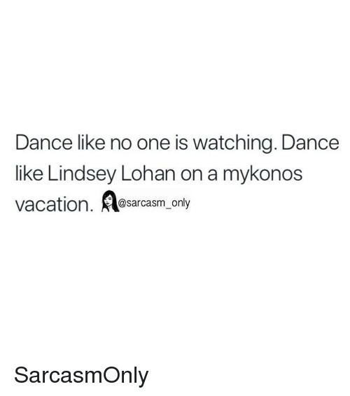 Funny, Memes, and Vacation: Dance like no one is watching. Dance  like Lindsey Lohan on a mykonos  vacation. sarcasm only SarcasmOnly