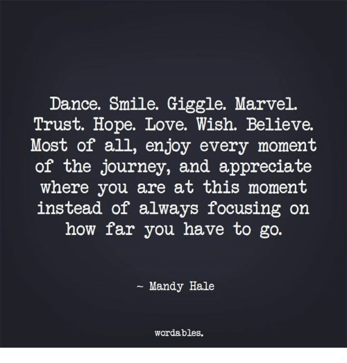 hales: Dance. Smile. Giggle. Marvel.  Trust. Hope. Love. Wish. Believe.  Most of all, enjoy every moment  of the journey, and appreciate  where you are at this moment  instead of always focusing on  how far you have to go.  Mandy Hale  wordables.