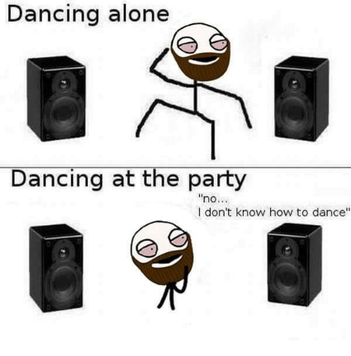 "memes: Dancing alone  Dancing at the party  ""no...  I don't know how to dance"""