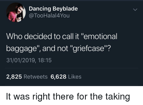 """beyblade: Dancing Beyblade  @TooHalal4You  Who decided to call it """"emotional  baggage"""", and not """"griefcase""""?  31/01/2019, 18:15  2,825 Retweets 6,628 Likes It was right there for the taking"""