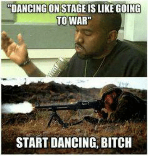 "Military, War, and Wars: DANCING ON STAGE IS LIKE GOING  TO WAR""  START DANCING, BITCH"