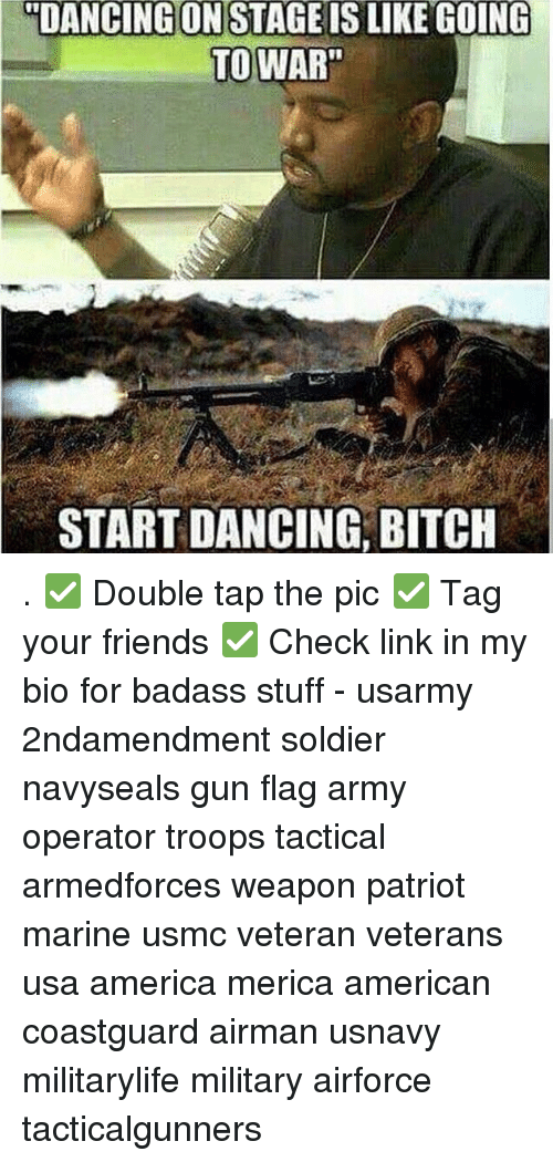 "America, Bitch, and Dancing: ""DANCING ON STAGE IS LIKE GOING  TOWART  START DANCING, BITCH . ✅ Double tap the pic ✅ Tag your friends ✅ Check link in my bio for badass stuff - usarmy 2ndamendment soldier navyseals gun flag army operator troops tactical armedforces weapon patriot marine usmc veteran veterans usa america merica american coastguard airman usnavy militarylife military airforce tacticalgunners"