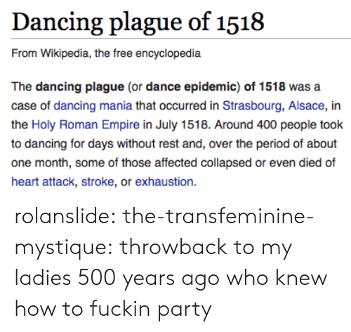 stroke: Dancing plague of 1518  From Wikipedia, the free encyclopedia  The dancing plague (or dance epidemic) of 1518 was a  case of dancing mania that occurred in Strasbourg, Alsace, in  the Holy Roman Empire in July 1518. Around 400 people took  to dancing for days without rest and, over the period of about  one month, some of those affected collapsed or even died of  heart attack, stroke, or exhaustion. rolanslide:  the-transfeminine-mystique: throwback to my ladies 500 years ago who knew how to fuckin party