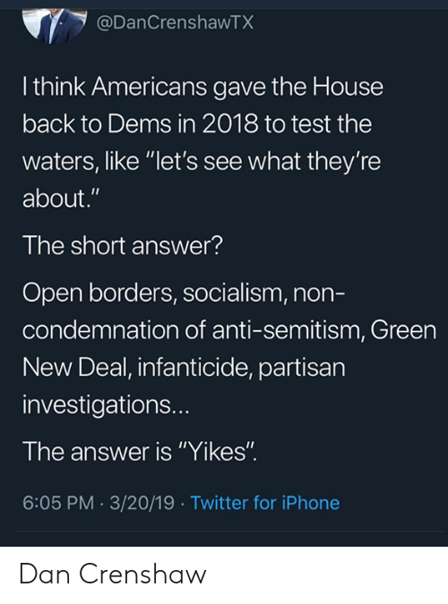 """new deal: @DanCrenshawTX  l think Americans gave the House  back to Dems in 2018 to test the  waters, like """"let's see what they're  about.""""  The short answer?  Open borders, socialism, non-  condemnation of anti-semitism, Green  New Deal, infanticide, partisan  investigations..  The answer is """"Yikes""""  6:05 PM.3/20/19 Twitter for iPhone Dan Crenshaw"""
